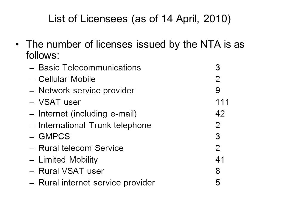 List of Licensees (as of 14 April, 2010) The number of licenses issued by the NTA is as follows: –Basic Telecommunications3 –Cellular Mobile2 –Network