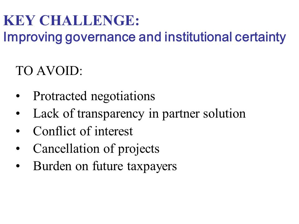 KEY CHALLENGE: Improving governance and institutional certainty TO AVOID: Protracted negotiations Lack of transparency in partner solution Conflict of interest Cancellation of projects Burden on future taxpayers