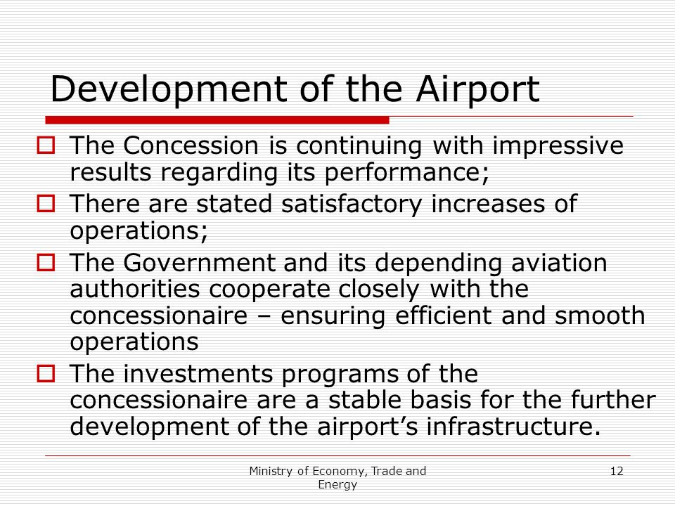Ministry of Economy, Trade and Energy 12 Development of the Airport The Concession is continuing with impressive results regarding its performance; Th