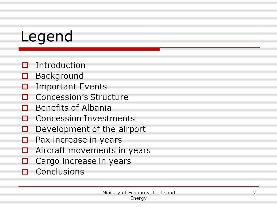 Ministry of Economy, Trade and Energy 2 Legend Introduction Background Important Events Concessions Structure Benefits of Albania Concession Investments Development of the airport Pax increase in years Aircraft movements in years Cargo increase in years Conclusions