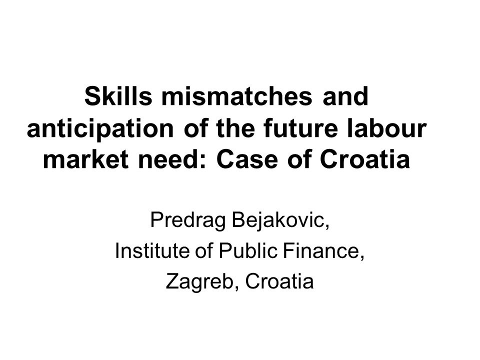Skills mismatches and anticipation of the future labour market need: Case of Croatia Predrag Bejakovic, Institute of Public Finance, Zagreb, Croatia