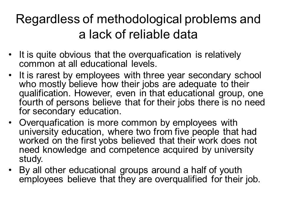 Regardless of methodological problems and a lack of reliable data It is quite obvious that the overquafication is relatively common at all educational levels.