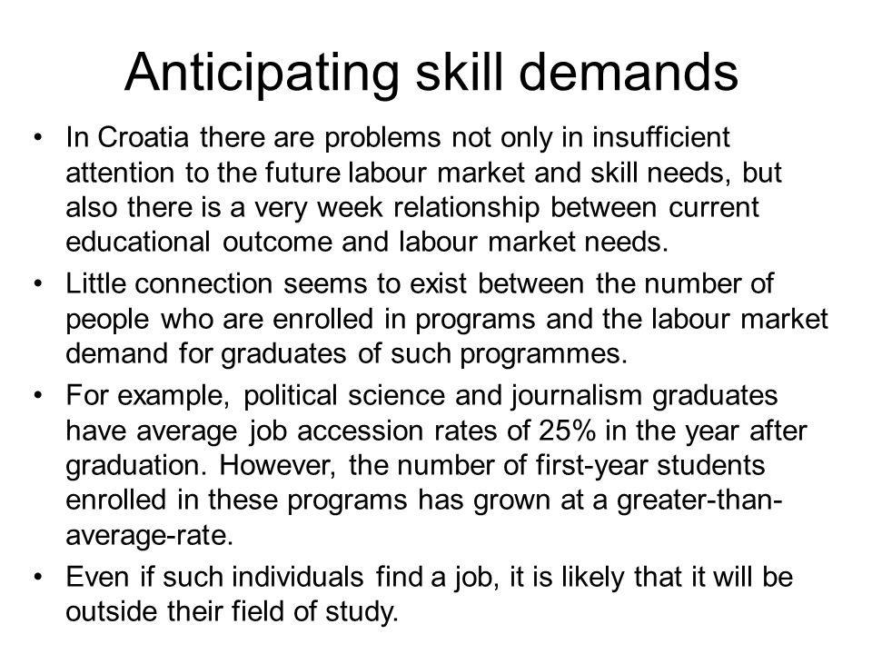 Anticipating skill demands In Croatia there are problems not only in insufficient attention to the future labour market and skill needs, but also there is a very week relationship between current educational outcome and labour market needs.
