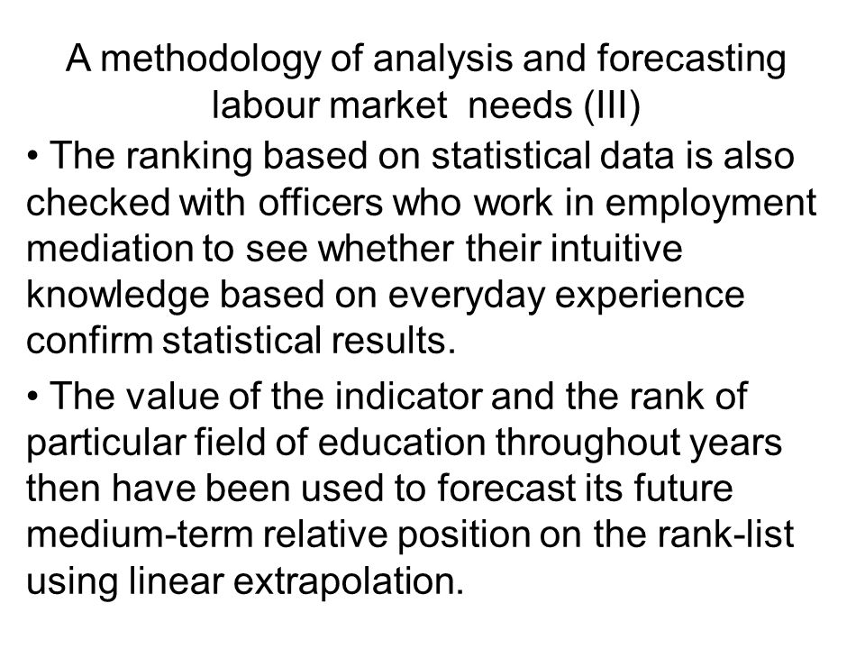 A methodology of analysis and forecasting labour market needs (III) The ranking based on statistical data is also checked with officers who work in employment mediation to see whether their intuitive knowledge based on everyday experience confirm statistical results.