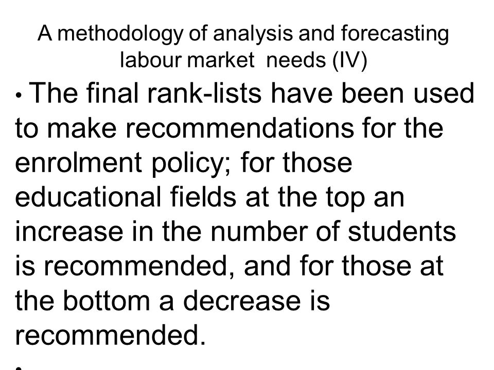 A methodology of analysis and forecasting labour market needs (IV) The final rank-lists have been used to make recommendations for the enrolment policy; for those educational fields at the top an increase in the number of students is recommended, and for those at the bottom a decrease is recommended.