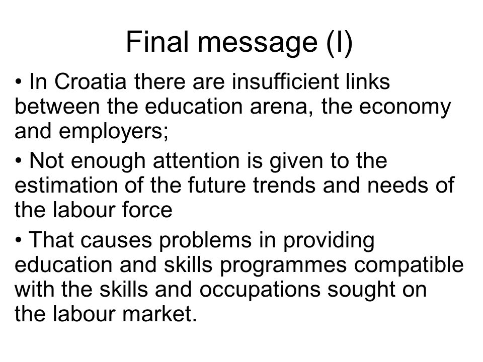 Final message (I) In Croatia there are insufficient links between the education arena, the economy and employers; Not enough attention is given to the estimation of the future trends and needs of the labour force That causes problems in providing education and skills programmes compatible with the skills and occupations sought on the labour market.