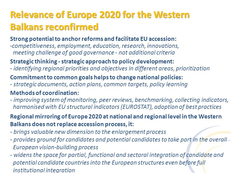 Strong potential to anchor reforms and facilitate EU accession: -competitiveness, employment, education, research, innovations, meeting challenge of good governance - not additional criteria Strategic thinking - strategic approach to policy development: - identifying regional priorities and objectives in different areas, prioritization Commitment to common goals helps to change national policies: - strategic documents, action plans, common targets, policy learning Methods of coordination: - improving system of monitoring, peer reviews, benchmarking, collecting indicators, harmonised with EU structural indicators (EUROSTAT), adoption of best practices Regional mirroring of Europe 2020 at national and regional level in the Western Balkans does not replace accession process, it: - brings valuable new dimension to the enlargement process - provides ground for candidates and potential candidates to take part in the overall European vision-building process - widens the space for partial, functional and sectoral integration of candidate and potential candidate countries into the European structures even before full institutional integration Relevance of Europe 2020 for the Western Balkans reconfirmed