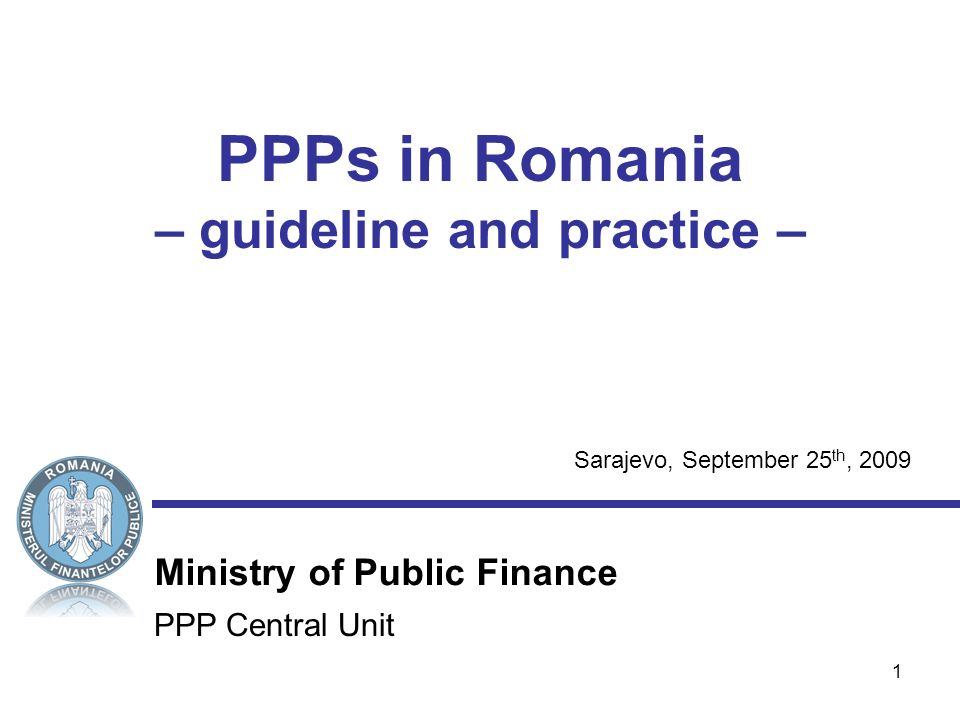 1 PPP Central Unit Ministry of Public Finance PPPs in Romania – guideline and practice – Sarajevo, September 25 th, 2009