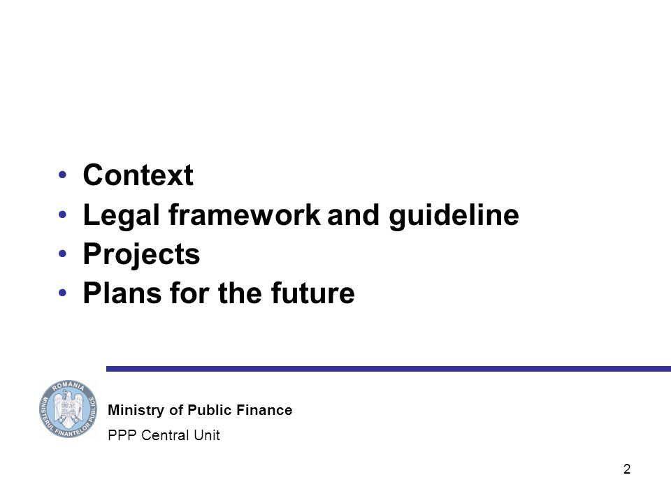2 Context Legal framework and guideline Projects Plans for the future PPP Central Unit Ministry of Public Finance