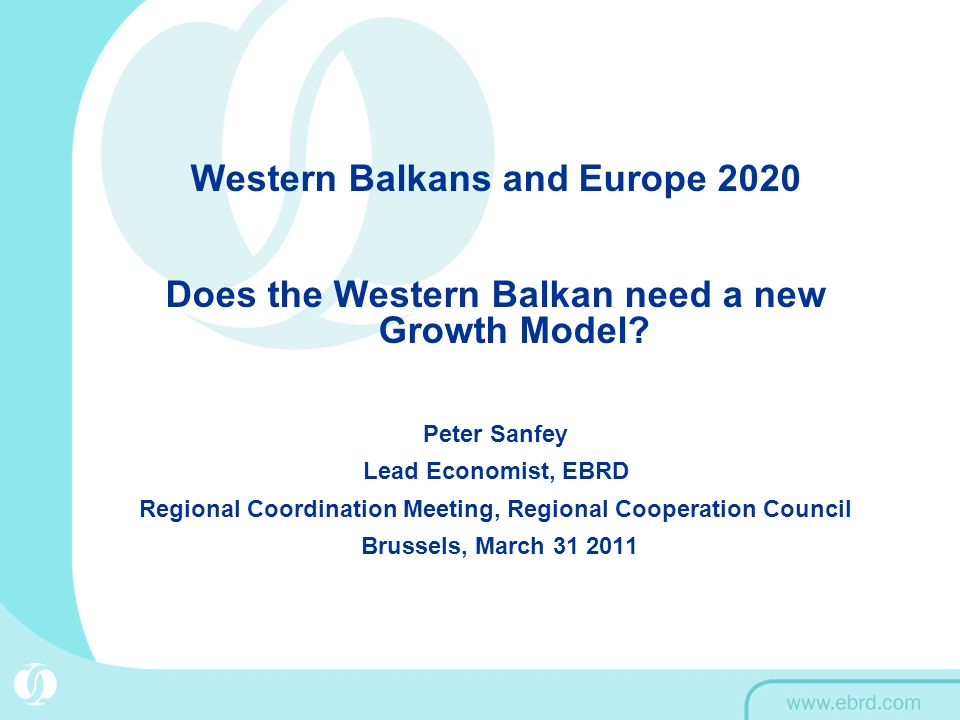 Western Balkans and Europe 2020 Does the Western Balkan need a new Growth Model? Peter Sanfey Lead Economist, EBRD Regional Coordination Meeting, Regi