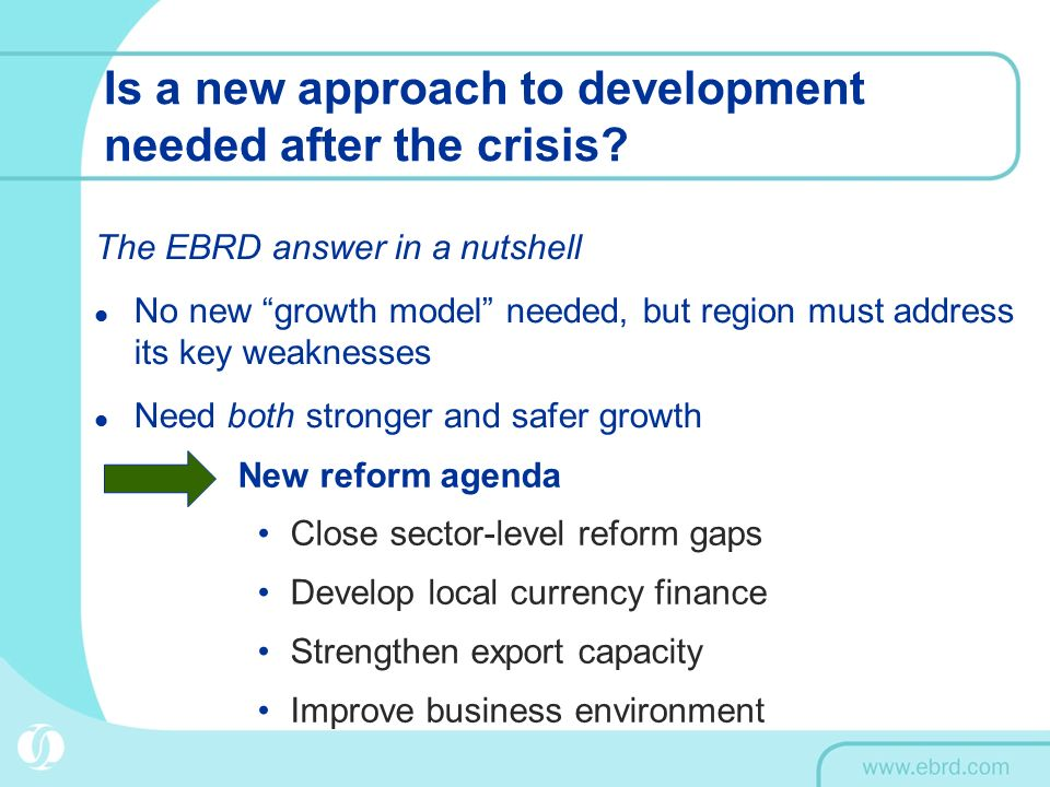 Is a new approach to development needed after the crisis? The EBRD answer in a nutshell No new growth model needed, but region must address its key we