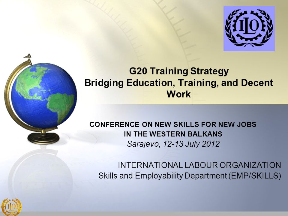 G20 Training Strategy Bridging Education, Training, and Decent Work CONFERENCE ON NEW SKILLS FOR NEW JOBS IN THE WESTERN BALKANS Sarajevo, 12-13 July