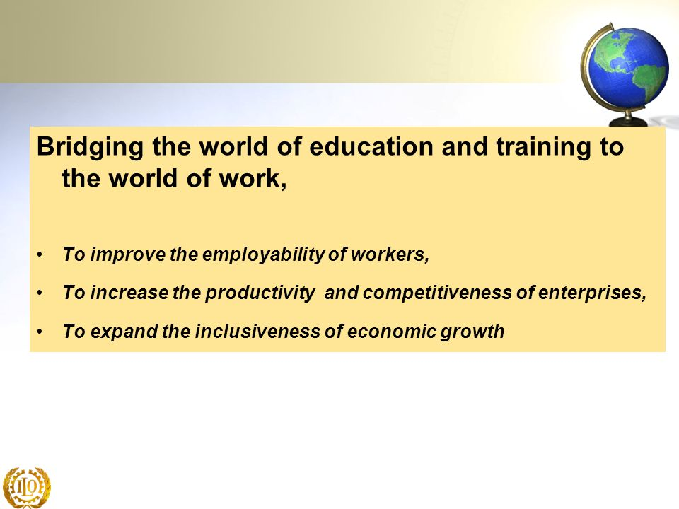Bridging the world of education and training to the world of work, To improve the employability of workers, To increase the productivity and competiti
