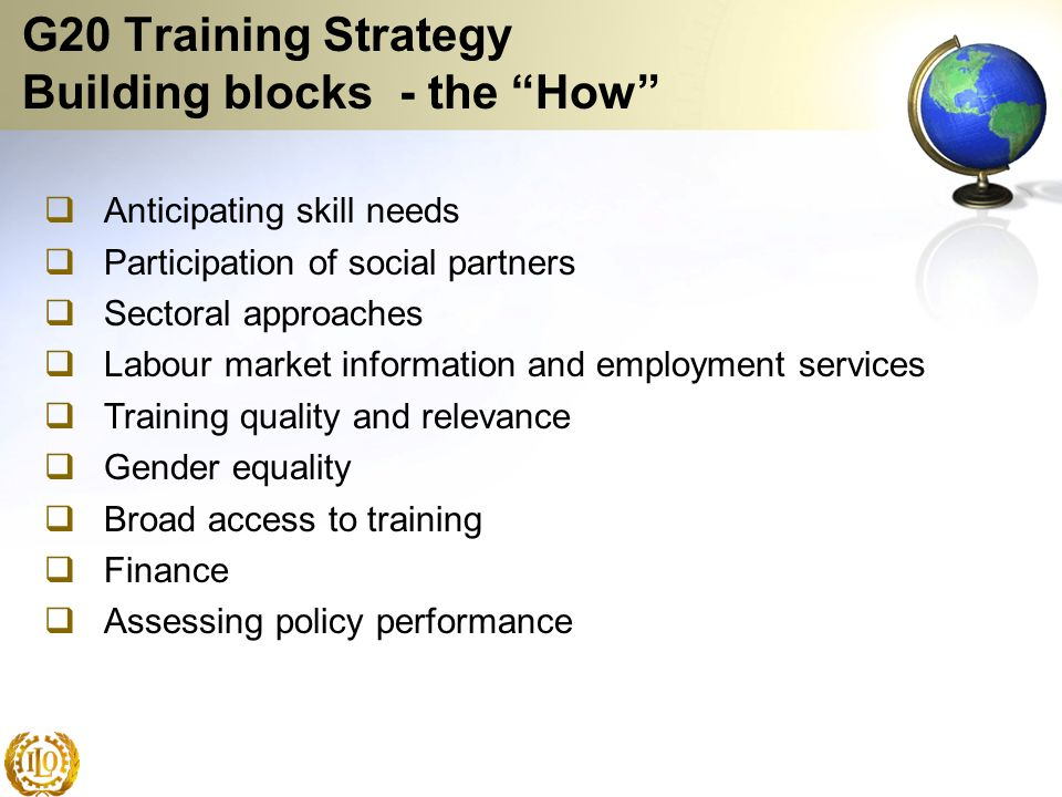 G20 Training Strategy Building blocks - the How Anticipating skill needs Participation of social partners Sectoral approaches Labour market informatio