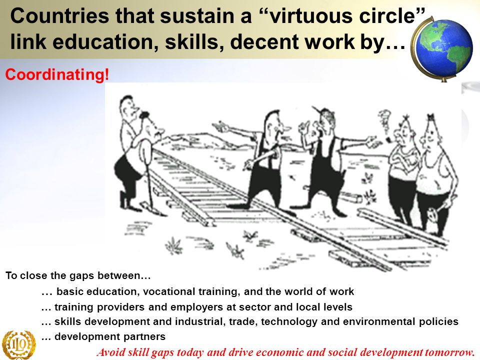 Coordinating! Countries that sustain a virtuous circle link education, skills, decent work by… … basic education, vocational training, and the world o