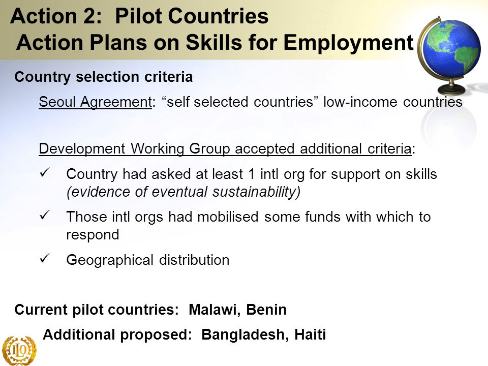 Action 2: Pilot Countries Action Plans on Skills for Employment Country selection criteria Seoul Agreement: self selected countries low-income countri