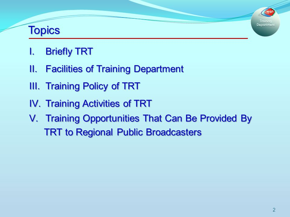 2 I.Briefly TRT II.Facilities of Training Department III.Training Policy of TRT IV.Training Activities of TRT V.Training Opportunities That Can Be Provided By TRT to Regional Public Broadcasters Topics