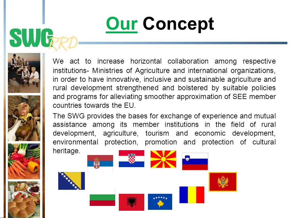 Our Concept We act to increase horizontal collaboration among respective institutions- Ministries of Agriculture and international organizations, in order to have innovative, inclusive and sustainable agriculture and rural development strengthened and bolstered by suitable policies and programs for alleviating smoother approximation of SEE member countries towards the EU.