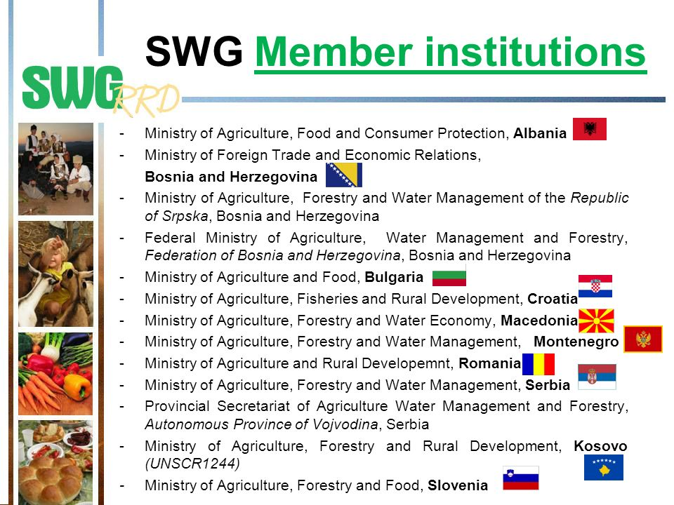 SWG Member institutions -Ministry of Agriculture, Food and Consumer Protection, Albania -Ministry of Foreign Trade and Economic Relations, Bosnia and Herzegovina -Ministry of Agriculture, Forestry and Water Management of the Republic of Srpska, Bosnia and Herzegovina -Federal Ministry of Agriculture, Water Management and Forestry, Federation of Bosnia and Herzegovina, Bosnia and Herzegovina -Ministry of Agriculture and Food, Bulgaria -Ministry of Agriculture, Fisheries and Rural Development, Croatia -Ministry of Agriculture, Forestry and Water Economy, Macedonia -Ministry of Agriculture, Forestry and Water Management, Montenegro -Ministry of Agriculture and Rural Developemnt, Romania -Ministry of Agriculture, Forestry and Water Management, Serbia -Provincial Secretariat of Agriculture Water Management and Forestry, Autonomous Province of Vojvodina, Serbia -Ministry of Agriculture, Forestry and Rural Development, Kosovo (UNSCR1244) - Ministry of Agriculture, Forestry and Food, Slovenia