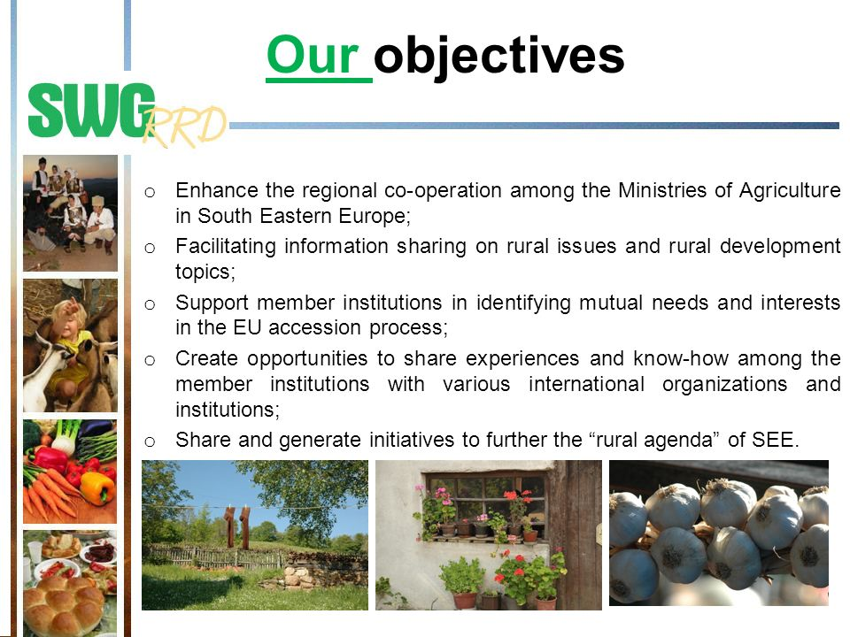 Our objectives o Enhance the regional co-operation among the Ministries of Agriculture in South Eastern Europe; o Facilitating information sharing on rural issues and rural development topics; o Support member institutions in identifying mutual needs and interests in the EU accession process; o Create opportunities to share experiences and know-how among the member institutions with various international organizations and institutions; o Share and generate initiatives to further the rural agenda of SEE.