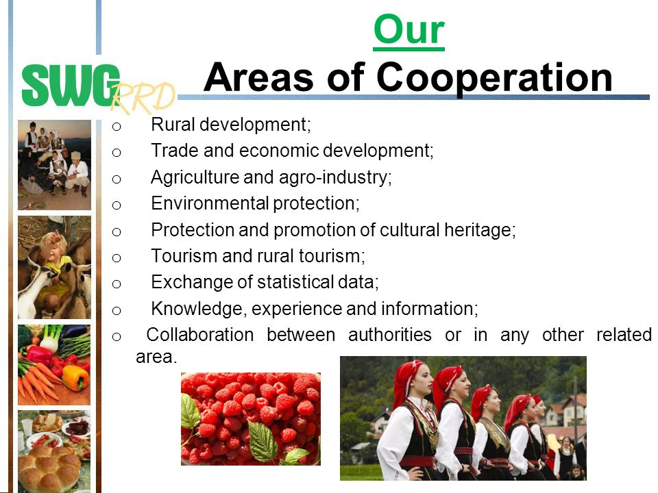 Our Areas of Cooperation o Rural development; o Trade and economic development; o Agriculture and agro-industry; o Environmental protection; o Protection and promotion of cultural heritage; o Tourism and rural tourism; o Exchange of statistical data; o Knowledge, experience and information; o Collaboration between authorities or in any other related area.