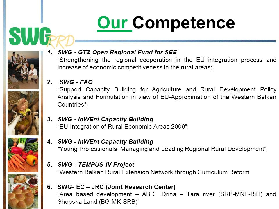 Our Competence 1.SWG - GTZ Open Regional Fund for SEE Strengthening the regional cooperation in the EU integration process and increase of economic competitiveness in the rural areas; 2.