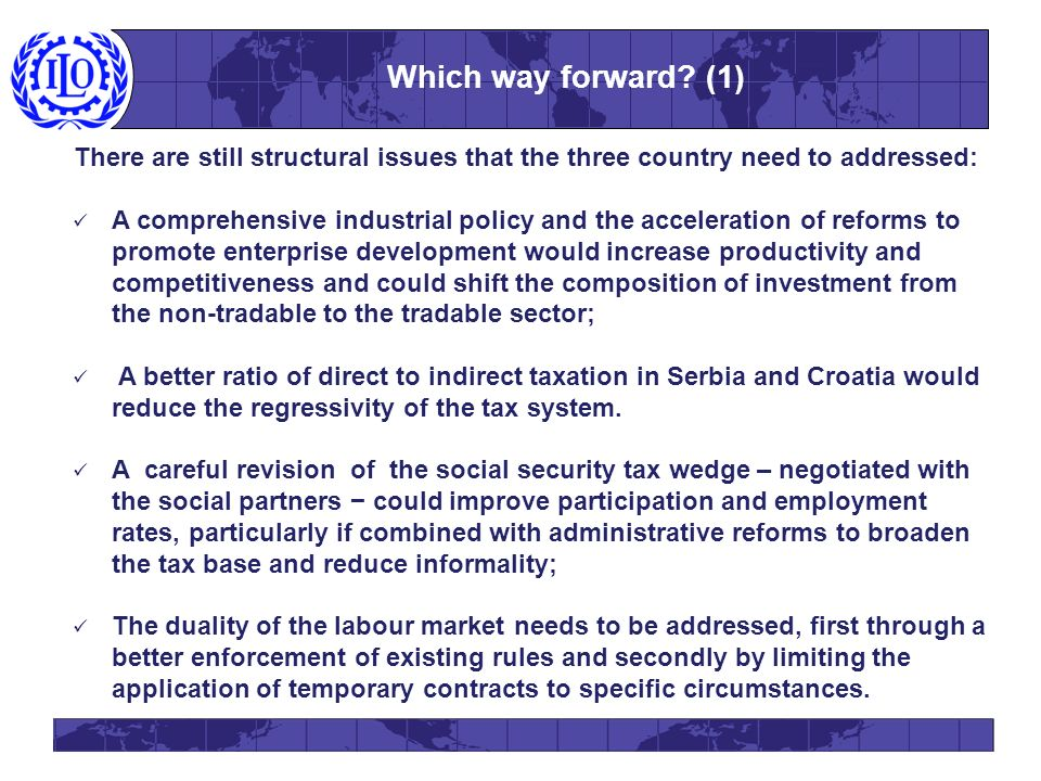 There are still structural issues that the three country need to addressed: A comprehensive industrial policy and the acceleration of reforms to promote enterprise development would increase productivity and competitiveness and could shift the composition of investment from the non-tradable to the tradable sector; A better ratio of direct to indirect taxation in Serbia and Croatia would reduce the regressivity of the tax system.