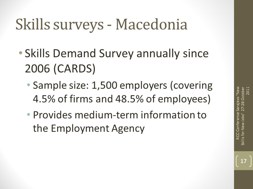 Skills surveys - Macedonia Skills Demand Survey annually since 2006 (CARDS) Sample size: 1,500 employers (covering 4.5% of firms and 48.5% of employee