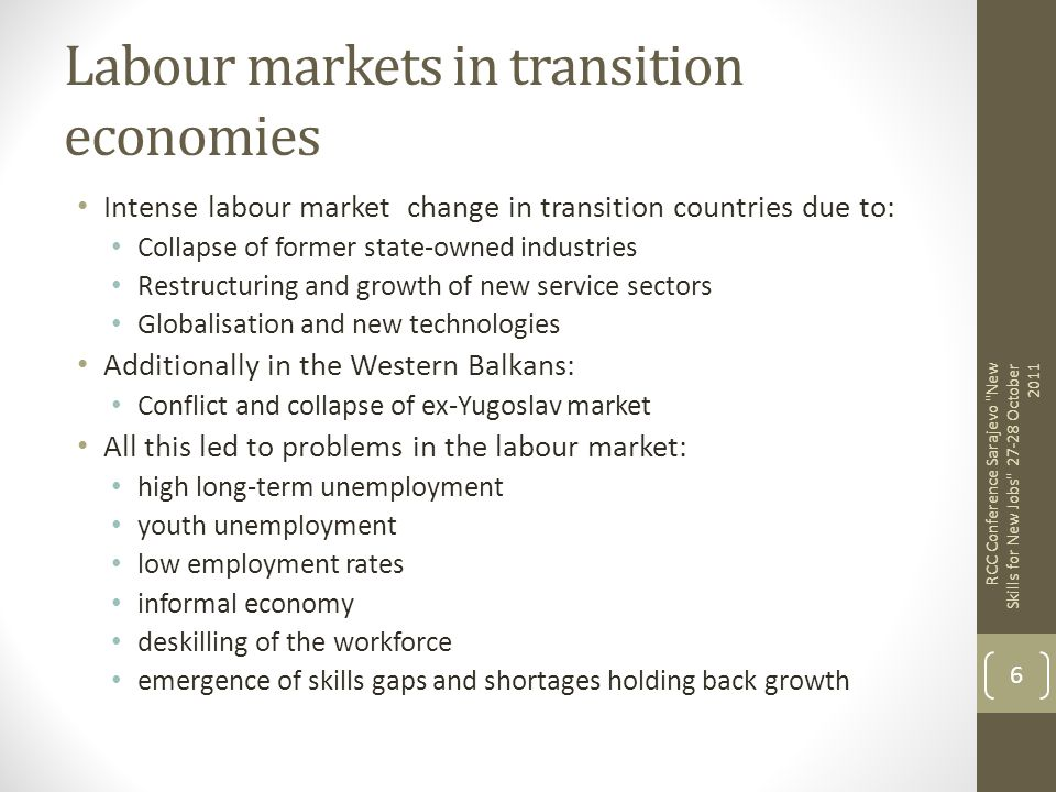 Labour markets in transition economies Intense labour market change in transition countries due to: Collapse of former state-owned industries Restruct