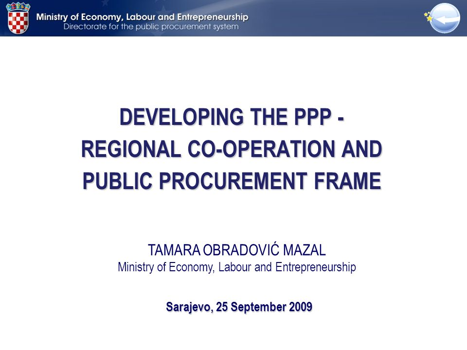 DEVELOPING THE PPP - REGIONAL CO-OPERATION AND PUBLIC PROCUREMENT FRAME Sarajevo, 25 September 2009 TAMARA OBRADOVIĆ MAZAL Ministry of Economy, Labour and Entrepreneurship