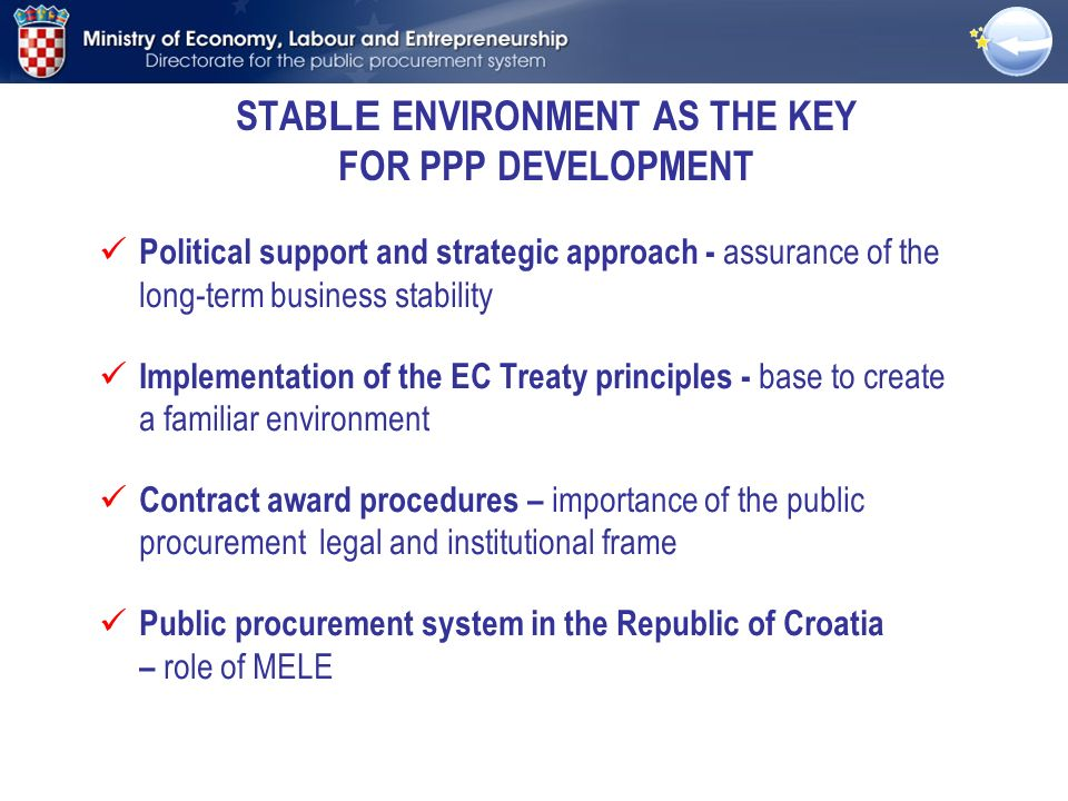 STAB LE ENVIRONMENT AS THE KEY FOR PPP DEVELOPMENT Political support and strategic approach - assurance of the long-term business stability Implementation of the EC Treaty principles - base to create a familiar environment Contract award procedures – importance of the public procurement legal and institutional frame Public procurement system in the Republic of Croatia – role of MELE