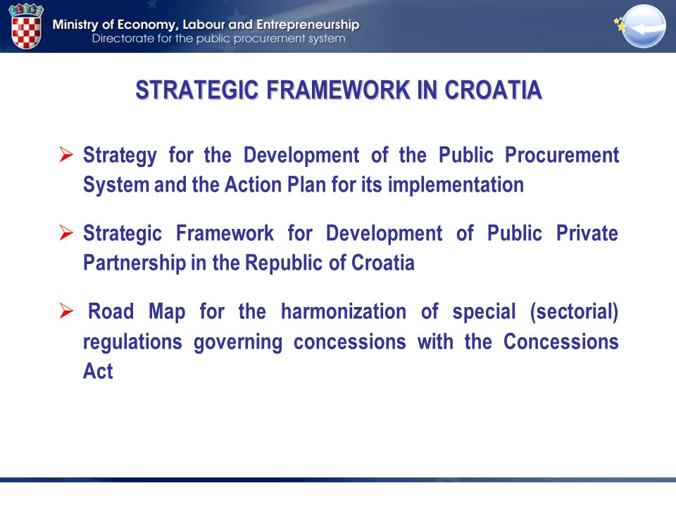 STRATEGIC FRAMEWORK IN CROATIA Strategy for the Development of the Public Procurement System and the Action Plan for its implementation Strategic Framework for Development of Public Private Partnership in the Republic of Croatia Road Map for the harmonization of special (sectorial) regulations governing concessions with the Concessions Act