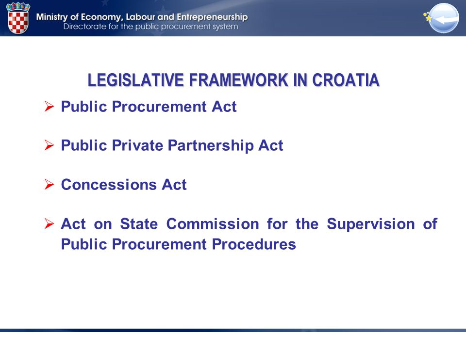 Public Procurement Act Public Private Partnership Act Concessions Act Act on State Commission for the Supervision of Public Procurement Procedures LEGISLATIVE FRAMEWORK IN CROATIA