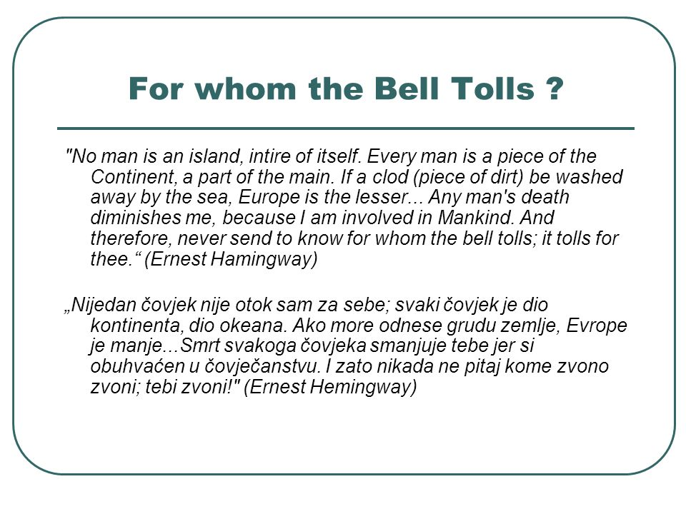 For whom the Bell Tolls . No man is an island, intire of itself.
