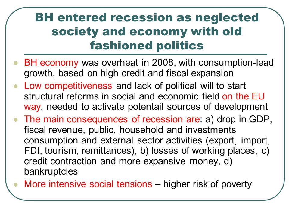 BH entered recession as neglected society and economy with old fashioned politics BH economy was overheat in 2008, with consumption-lead growth, based on high credit and fiscal expansion Low competitiveness and lack of political will to start structural reforms in social and economic field on the EU way, needed to activate potentail sources of development The main consequences of recession are: a) drop in GDP, fiscal revenue, public, household and investments consumption and external sector activities (export, import, FDI, tourism, remittances), b) losses of working places, c) credit contraction and more expansive money, d) bankruptcies More intensive social tensions – higher risk of poverty