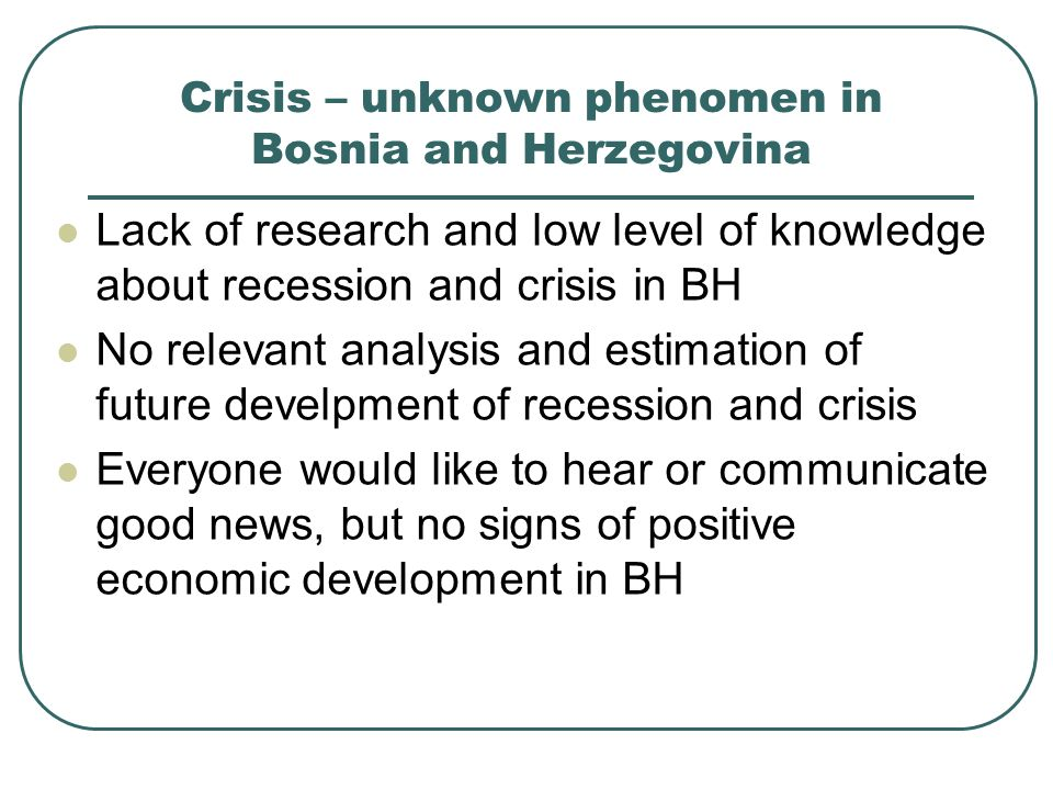 Crisis – unknown phenomen in Bosnia and Herzegovina Lack of research and low level of knowledge about recession and crisis in BH No relevant analysis and estimation of future develpment of recession and crisis Everyone would like to hear or communicate good news, but no signs of positive economic development in BH