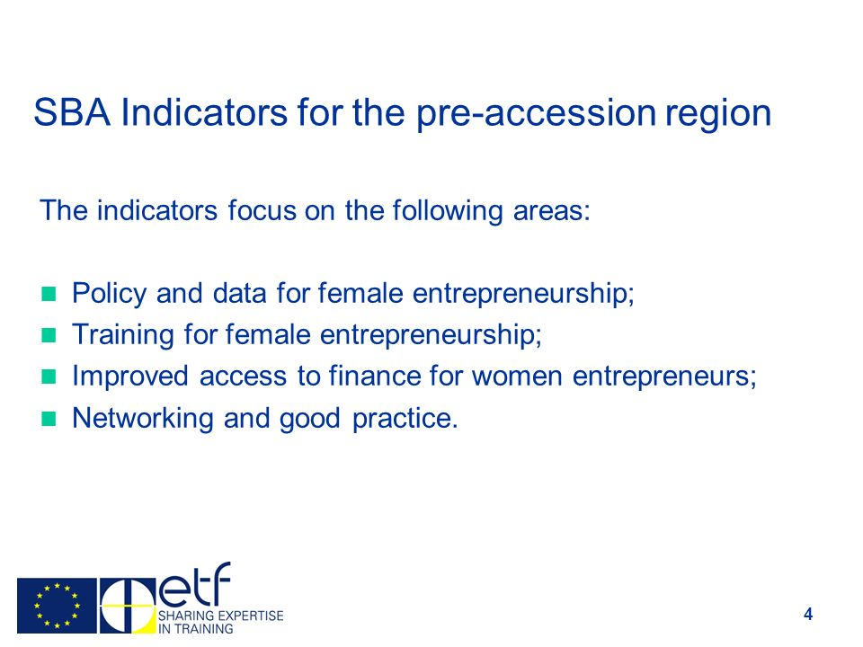 SBA Indicators for the pre-accession region The indicators focus on the following areas: Policy and data for female entrepreneurship; Training for female entrepreneurship; Improved access to finance for women entrepreneurs; Networking and good practice.