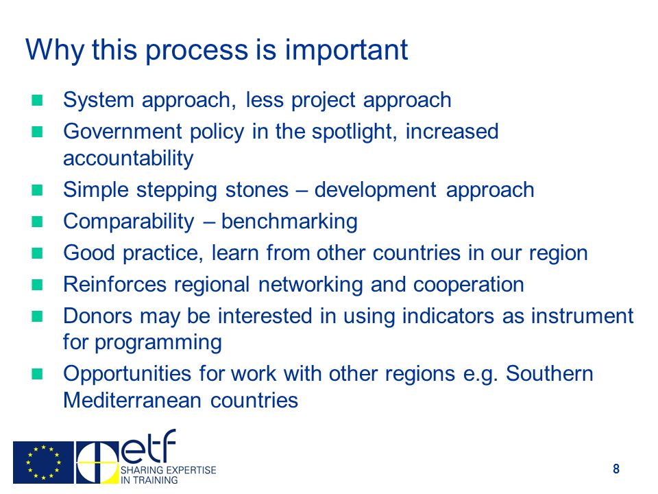 Why this process is important System approach, less project approach Government policy in the spotlight, increased accountability Simple stepping stones – development approach Comparability – benchmarking Good practice, learn from other countries in our region Reinforces regional networking and cooperation Donors may be interested in using indicators as instrument for programming Opportunities for work with other regions e.g.