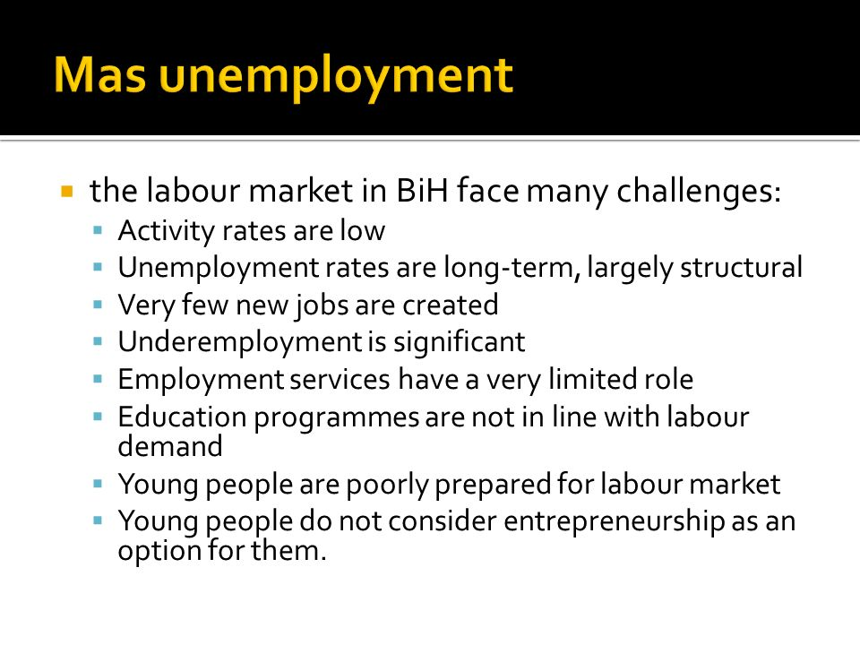 the labour market in BiH face many challenges: Activity rates are low Unemployment rates are long-term, largely structural Very few new jobs are creat