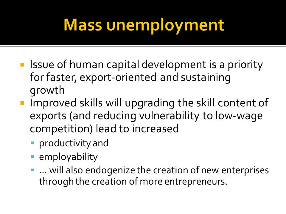Issue of human capital development is a priority for faster, export-oriented and sustaining growth Improved skills will upgrading the skill content of