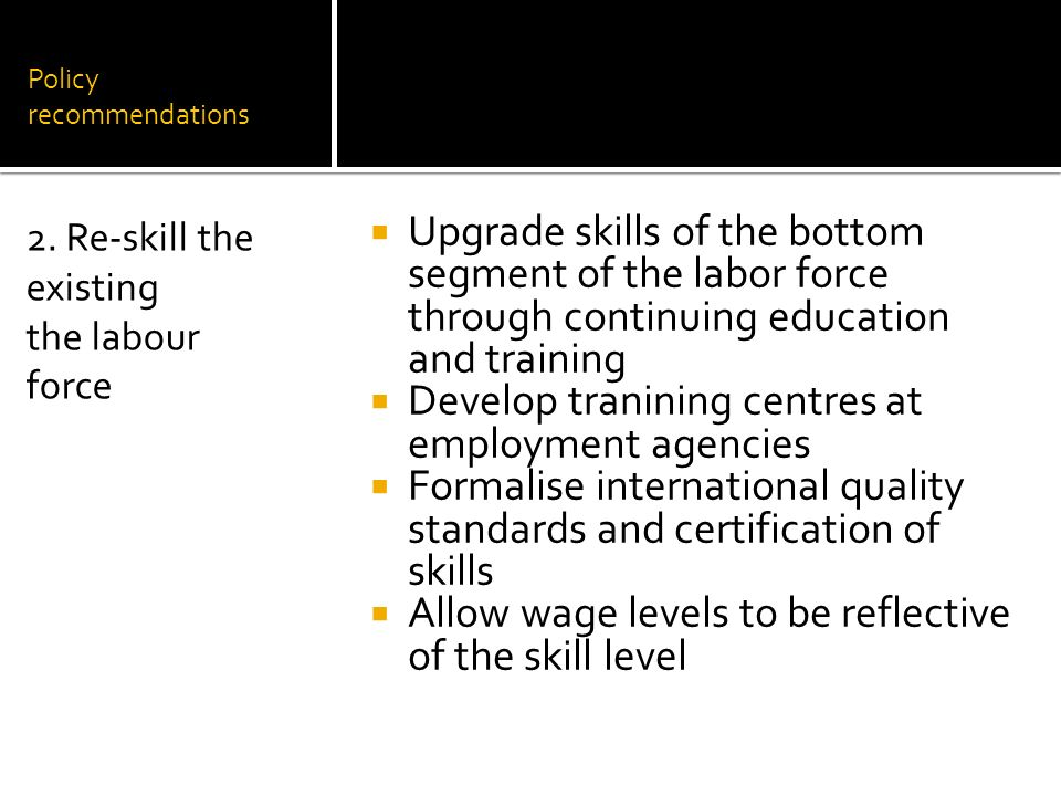 Policy recommendations Upgrade skills of the bottom segment of the labor force through continuing education and training Develop tranining centres at