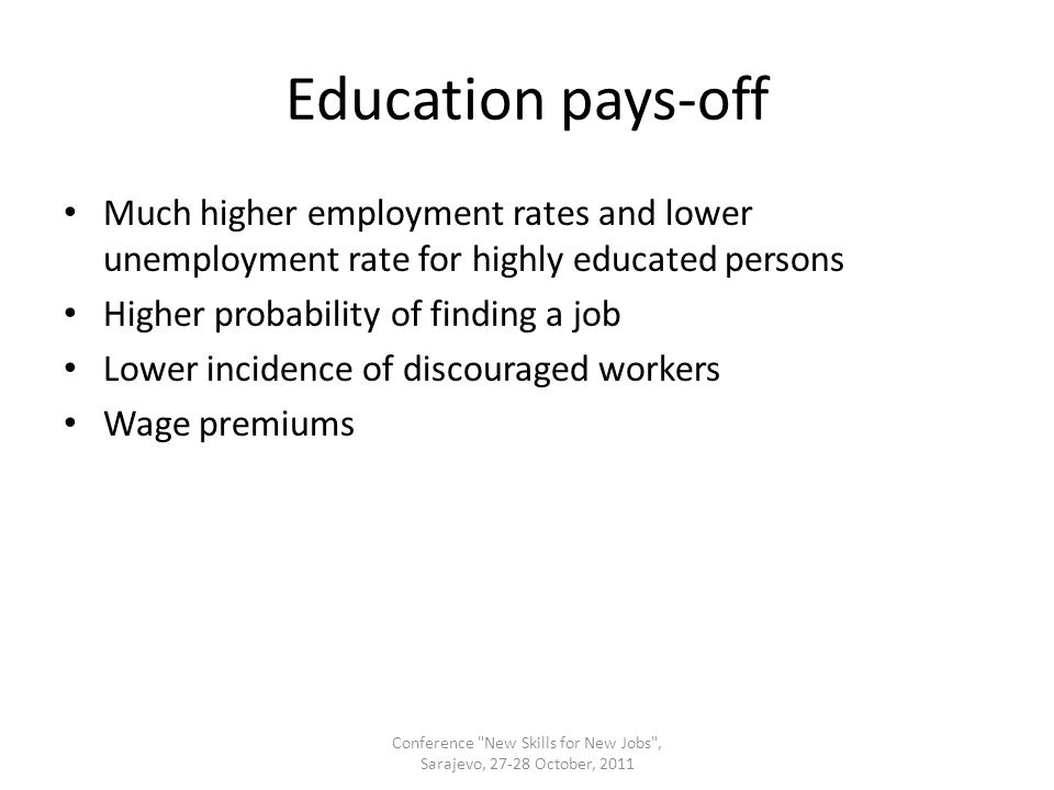 Education pays-off Much higher employment rates and lower unemployment rate for highly educated persons Higher probability of finding a job Lower incidence of discouraged workers Wage premiums Conference New Skills for New Jobs , Sarajevo, 27-28 October, 2011