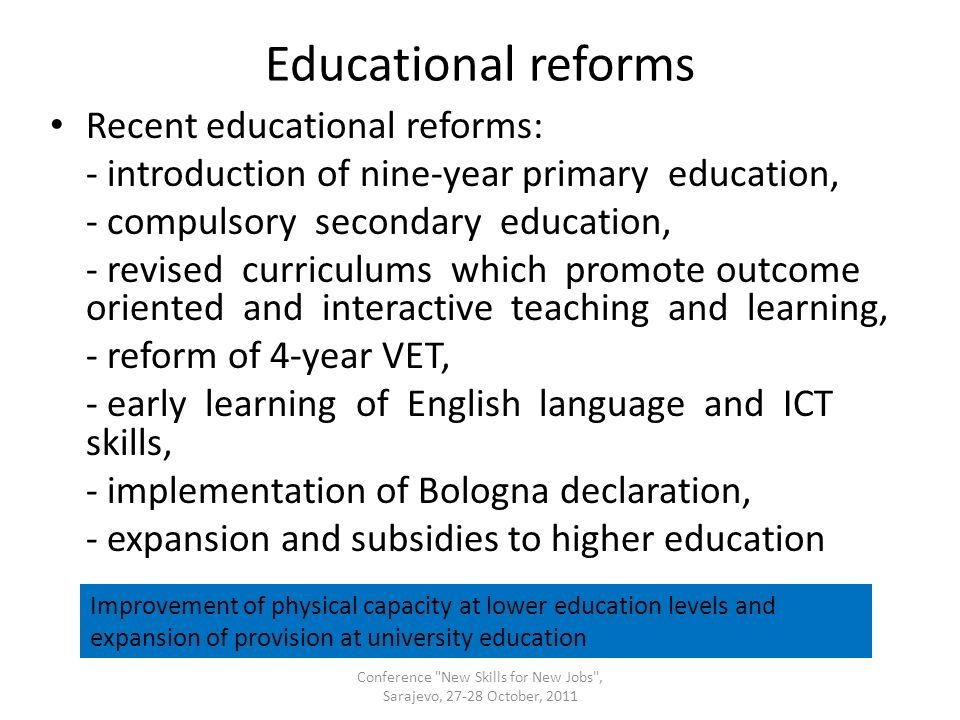 Educational reforms Recent educational reforms: - introduction of nine-year primary education, - compulsory secondary education, - revised curriculums which promote outcome oriented and interactive teaching and learning, - reform of 4-year VET, - early learning of English language and ICT skills, - implementation of Bologna declaration, - expansion and subsidies to higher education Conference New Skills for New Jobs , Sarajevo, 27-28 October, 2011 Improvement of physical capacity at lower education levels and expansion of provision at university education