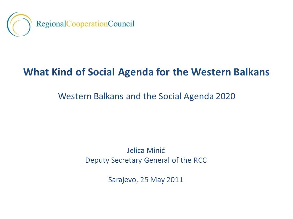 Jelica Minić Deputy Secretary General of the RCC Sarajevo, 25 May 2011 What Kind of Social Agenda for the Western Balkans Western Balkans and the Social Agenda 2020