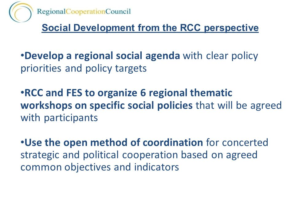 Develop a regional social agenda with clear policy priorities and policy targets RCC and FES to organize 6 regional thematic workshops on specific social policies that will be agreed with participants Use the open method of coordination for concerted strategic and political cooperation based on agreed common objectives and indicators Social Development from the RCC perspective