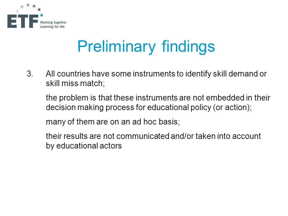 Preliminary findings 3.All countries have some instruments to identify skill demand or skill miss match; the problem is that these instruments are not embedded in their decision making process for educational policy (or action); many of them are on an ad hoc basis; their results are not communicated and/or taken into account by educational actors
