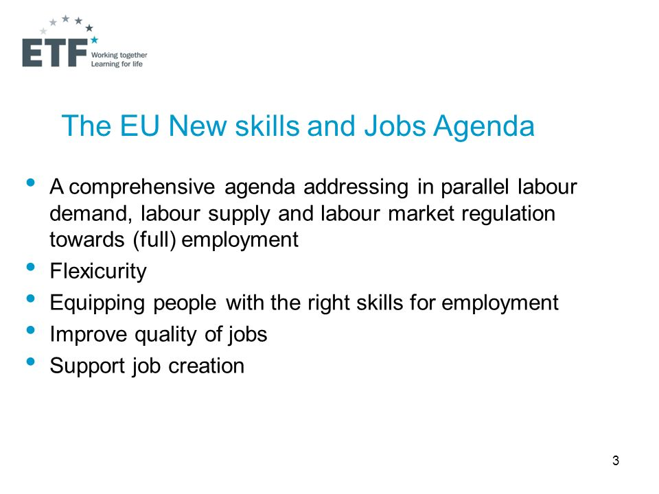 3 The EU New skills and Jobs Agenda A comprehensive agenda addressing in parallel labour demand, labour supply and labour market regulation towards (full) employment Flexicurity Equipping people with the right skills for employment Improve quality of jobs Support job creation