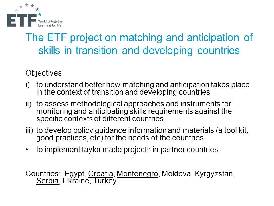 The ETF project on matching and anticipation of skills in transition and developing countries Objectives i)to understand better how matching and anticipation takes place in the context of transition and developing countries ii)to assess methodological approaches and instruments for monitoring and anticipating skills requirements against the specific contexts of different countries, iii)to develop policy guidance information and materials (a tool kit, good practices, etc) for the needs of the countries to implement taylor made projects in partner countries Countries: Egypt, Croatia, Montenegro, Moldova, Kyrgyzstan, Serbia, Ukraine, Turkey