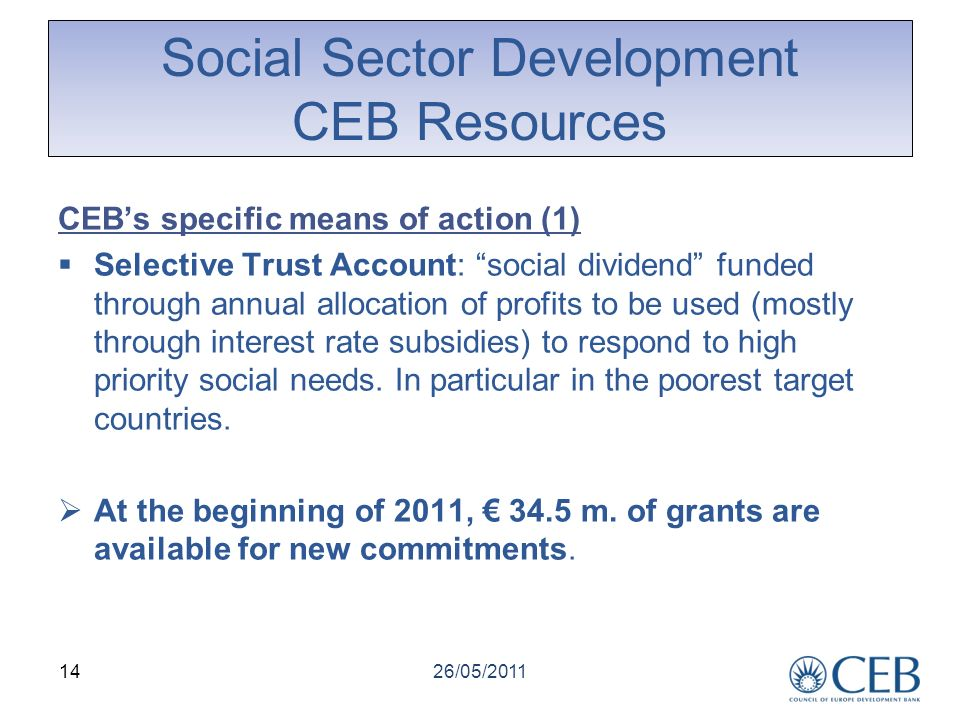 Social Sector Development CEB Resources CEBs specific means of action (1) Selective Trust Account: social dividend funded through annual allocation of profits to be used (mostly through interest rate subsidies) to respond to high priority social needs.