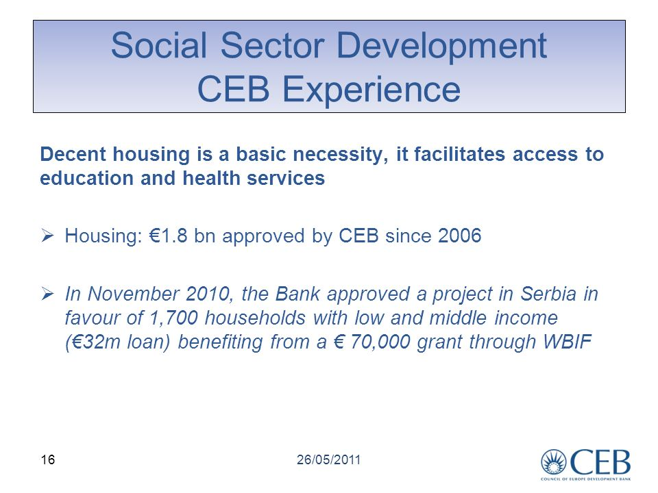 Social Sector Development CEB Experience 26/05/2011 16 Decent housing is a basic necessity, it facilitates access to education and health services Housing: 1.8 bn approved by CEB since 2006 In November 2010, the Bank approved a project in Serbia in favour of 1,700 households with low and middle income (32m loan) benefiting from a 70,000 grant through WBIF